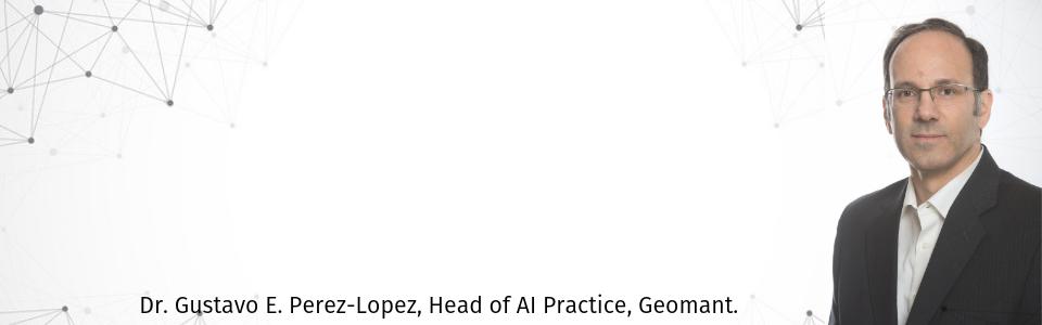 Dr. Gustavo E. Perez-Lopez, Head of AI Practice, Geomant.